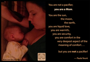"""You are not a pacifier; you are a Mom. You are the sun, the moon, the earth, you are liquid love, you are warmth, you are security, you are comfort in the very deepest aspect of the meaning of comfort.... but you are not a pacifier!"" -- Paula Yount"